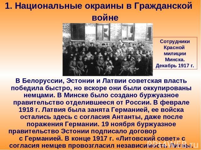 1. Национальные окраины в Гражданской войне В Белоруссии, Эстонии и Латвии советская власть победила быстро, но вскоре они были оккупированы немцами. В Минске было создано буржуазное правительство отделившееся от России. В феврале 1918 г. Латвия был…