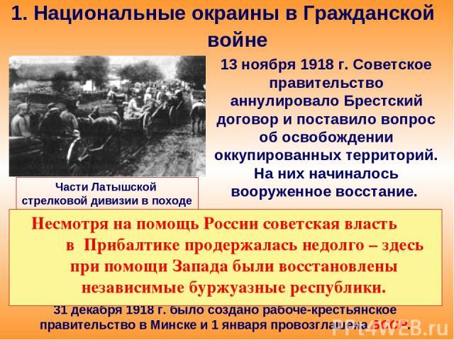 1. Национальные окраины в Гражданской войне 13 ноября 1918 г. Советское правительство аннулировало Брестский договор и поставило вопрос об освобождении оккупированных территорий. На них начиналось вооруженное восстание. Части Латышской стрелковой ди…