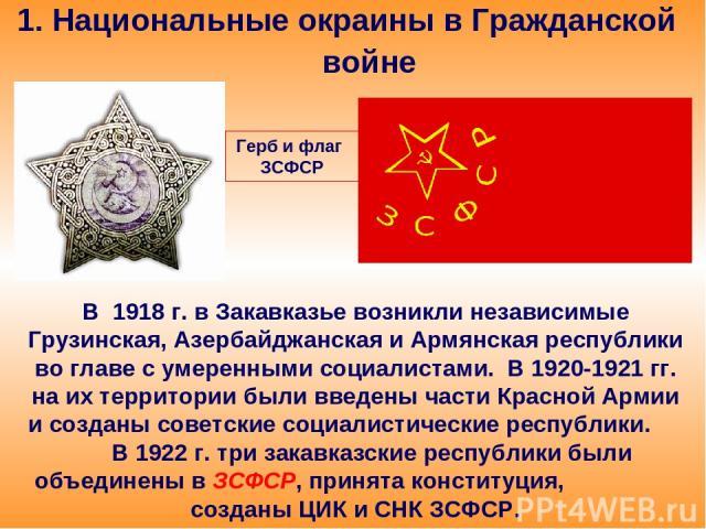 1. Национальные окраины в Гражданской войне В 1918 г. в Закавказье возникли независимые Грузинская, Азербайджанская и Армянская республики во главе с умеренными социалистами. В 1920-1921 гг. на их территории были введены части Красной Армии и создан…