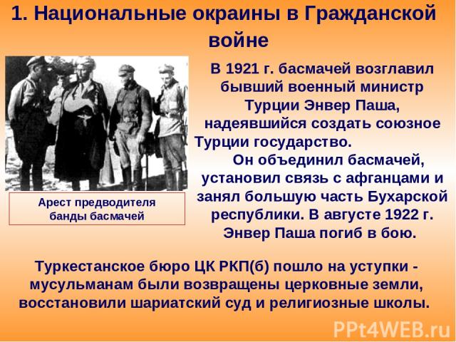 1. Национальные окраины в Гражданской войне В 1921 г. басмачей возглавил бывший военный министр Турции Энвер Паша, надеявшийся создать союзное Турции государство. Он объединил басмачей, установил связь с афганцами и занял большую часть Бухарской рес…