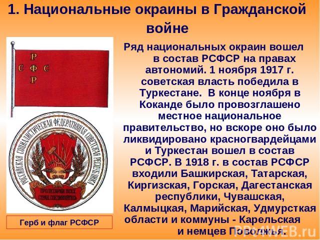 1. Национальные окраины в Гражданской войне Ряд национальных окраин вошел в состав РСФСР на правах автономий. 1 ноября 1917 г. советская власть победила в Туркестане. В конце ноября в Коканде было провозглашено местное национальное правительство, но…
