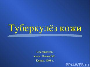 Туберкулёз кожи Составитель: к.м.н. Попов В.Е. Курск, 1998 г.