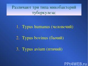 Различают три типа микобактерий туберкулеза: Typus humanus (человечий) Typus bov