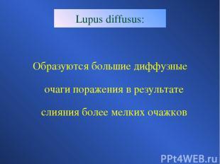 Lupus diffusus: Образуются большие диффузные очаги поражения в результате слияни