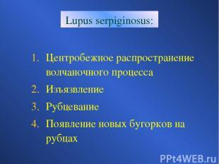 Lupus serpiginosus: Центробежное распространение волчаночного процесса Изъязвлен