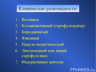 Клинические разновидности: Волчанка Колликвативный (скрофулодерма) Бородавчатый