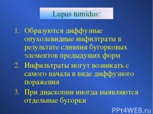 Lupus tumidus: Образуются диффузные опухолевидные инфилтраты в результате слияни