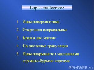 Lupus exulcerans: Язвы поверхностные Очертания неправильные Края и дно мягкие На