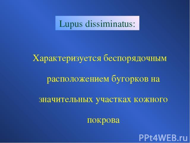 Lupus dissiminatus: Характеризуется беспорядочным расположением бугорков на значительных участках кожного покрова
