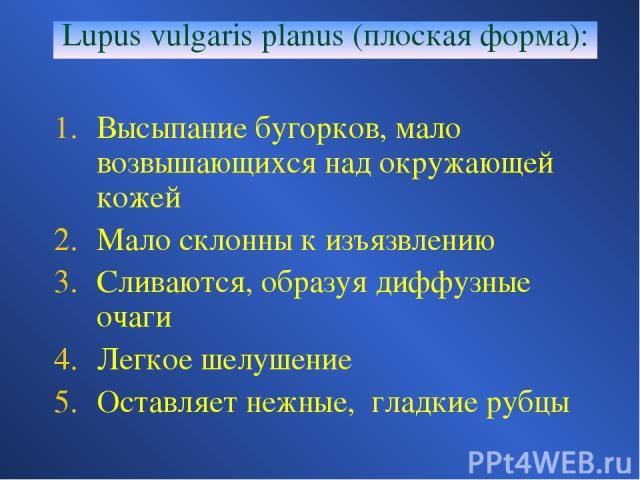 Lupus vulgaris planus (плоская форма): Высыпание бугорков, мало возвышающихся над окружающей кожей Мало склонны к изъязвлению Сливаются, образуя диффузные очаги Легкое шелушение Оставляет нежные, гладкие рубцы