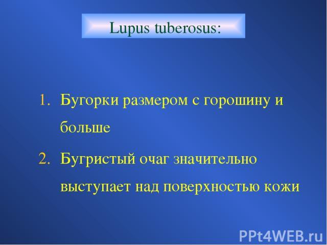 Lupus tuberosus: Бугорки размером с горошину и больше Бугристый очаг значительно выступает над поверхностью кожи