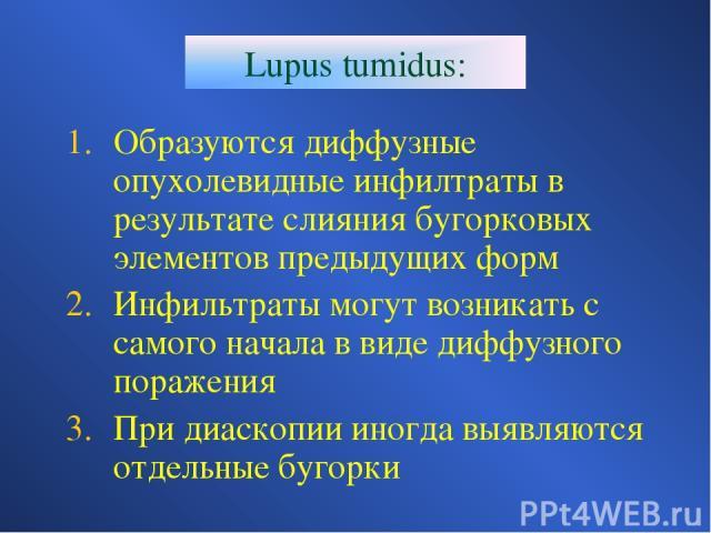 Lupus tumidus: Образуются диффузные опухолевидные инфилтраты в результате слияния бугорковых элементов предыдущих форм Инфильтраты могут возникать с самого начала в виде диффузного поражения При диаскопии иногда выявляются отдельные бугорки