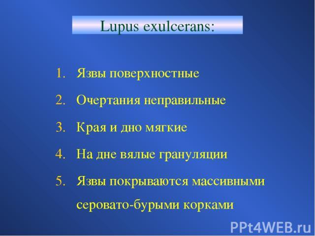 Lupus exulcerans: Язвы поверхностные Очертания неправильные Края и дно мягкие На дне вялые грануляции Язвы покрываются массивными серовато-бурыми корками