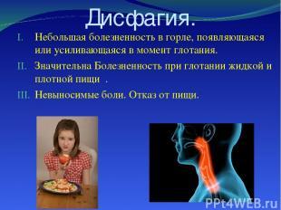 Дисфагия. Небольшая болезненность в горле, появляющаяся или усиливающаяся в моме