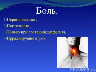 Боль. Периодические , Постоянные , Только при глотании(дисфагия), Иррадиирущие в