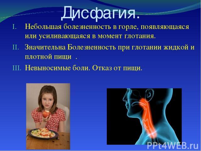 Дисфагия. Небольшая болезненность в горле, появляющаяся или усиливающаяся в момент глотания. Значительна Болезненность при глотании жидкой и плотной пищи . Невыносимые боли. Отказ от пищи.
