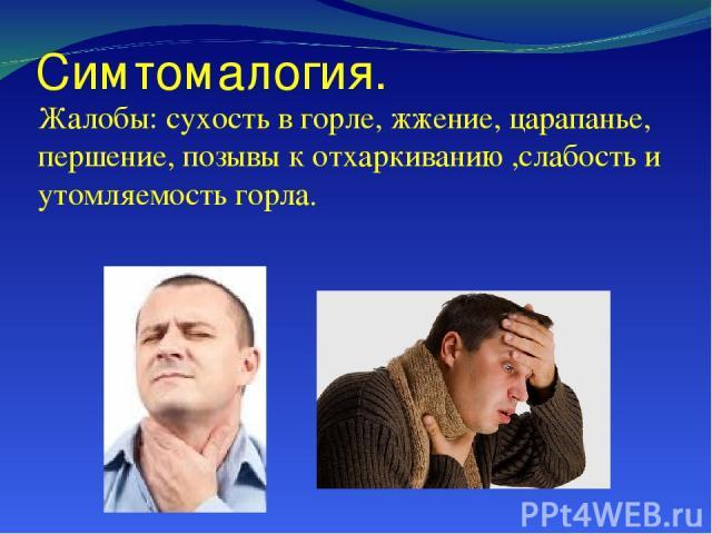 Симтомалогия. Жалобы: сухость в горле, жжение, царапанье, першение, позывы к отхаркиванию ,слабость и утомляемость горла.
