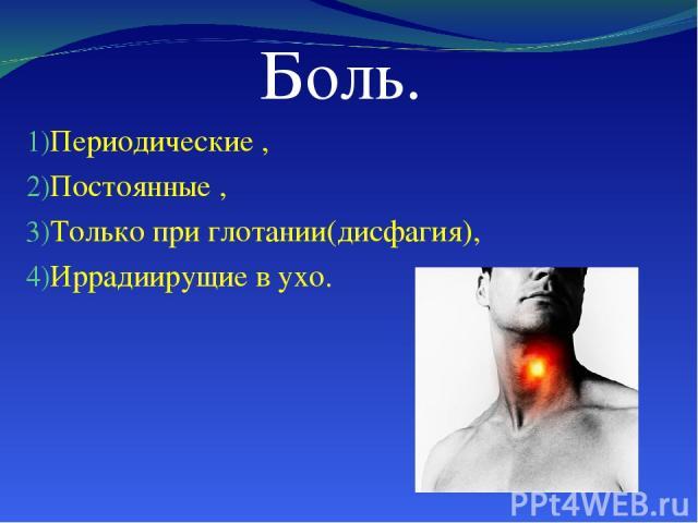 Боль. Периодические , Постоянные , Только при глотании(дисфагия), Иррадиирущие в ухо.