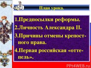 План урока. 1.Предпосылки реформы. 2.Личность Александра II. 3.Причины отмены кр
