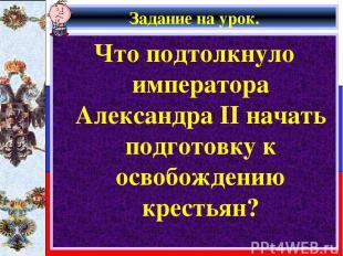 Задание на урок. Что подтолкнуло императора Александра II начать подготовку к ос