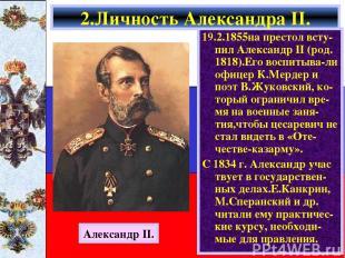 19.2.1855на престол всту- пил Александр II (род. 1818).Его воспитыва-ли офицер К