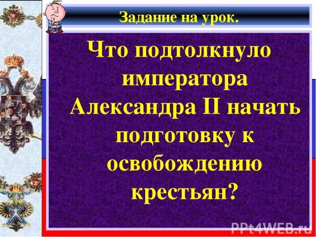 Задание на урок. Что подтолкнуло императора Александра II начать подготовку к освобождению крестьян?