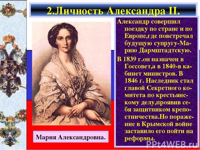 Александр совершил поездку по стране и по Европе,где повстречал будущую супругу-Ма-рию Дармштадтскую. В 1839 г.он назначен в Госсовет,а в 1840-в ка-бинет министров. В 1846 г. Наследник стал главой Секретного ко-митета по крестьянс-кому делу,проявив …