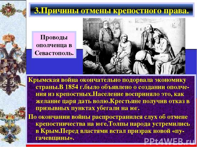 Крымская война окончательно подорвала экономику страны.В 1854 г.было объявлено о создании ополче-ния из крепостных.Население восприняло это, как желание царя дать волю.Крестьяне получив отказ в призывных пунктах убегали на юг. По окончании войны рас…