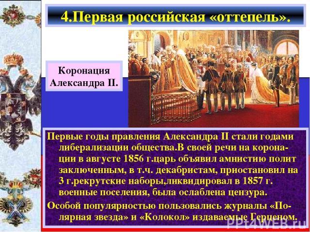 Первые годы правления Александра II стали годами либерализации общества.В своей речи на корона-ции в августе 1856 г.царь объявил амнистию полит заключенным, в т.ч. декабристам, приостановил на 3 г.рекрутские наборы,ликвидировал в 1857 г. военные пос…