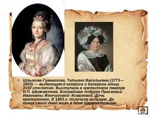 Шлыкова-Гранатова, Татьяна Васильевна (1773—1863)— выдающаяся актриса и балерин