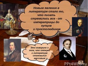 Новым явление в литературе стало то, что писать стремились все - от императрицы