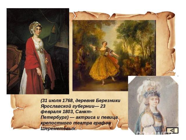 (31 июля 1768, деревня Березники Ярославской губернии— 23 февраля 1803, Санкт-Петербург)— актриса и певица крепостного театра графов Шереметевых.