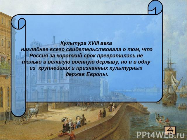 Культура XVIII века нагляднее всего свидетельствовала о том, что Россия за короткий срок превратилась не только в великую военную державу, но и в одну из крупнейших и признанных культурных держав Европы.