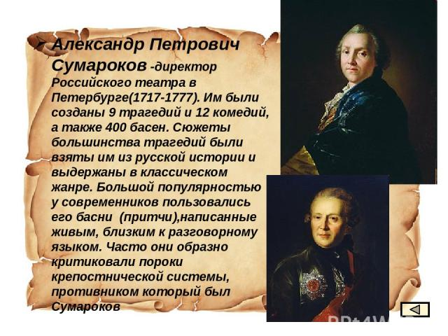 Александр Петрович Сумароков -директор Российского театра в Петербурге(1717-1777). Им были созданы 9 трагедий и 12 комедий, а также 400 басен. Сюжеты большинства трагедий были взяты им из русской истории и выдержаны в классическом жанре. Большой поп…