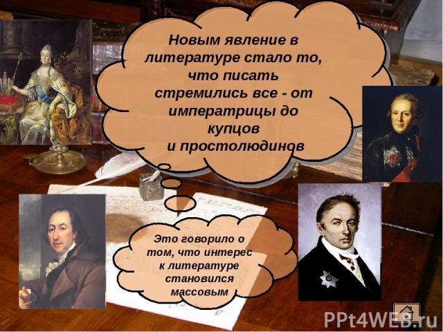 Новым явление в литературе стало то, что писать стремились все - от императрицы до купцов и простолюдинов Это говорило о том, что интерес к литературе становился массовым