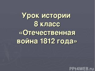 Урок истории 8 класс «Отечественная война 1812 года»
