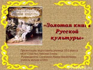 «Золотая книга Русской культуры» Презентацию подготовила ученица 10 б класса МОУ