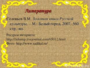 Литература Соловьев В.М. Золотая книга Русской культуры. – М.: Белый город, 2007