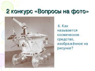 2 конкурс «Вопросы на фото» 6. Как называется космическое средство, изображённое