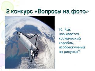 2 конкурс «Вопросы на фото» 10. Как называется космический корабль, изображенный