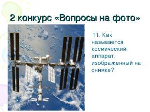 2 конкурс «Вопросы на фото» 11. Как называется космический аппарат, изображенный
