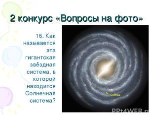 2 конкурс «Вопросы на фото» 16. Как называется эта гигантская звёздная система,