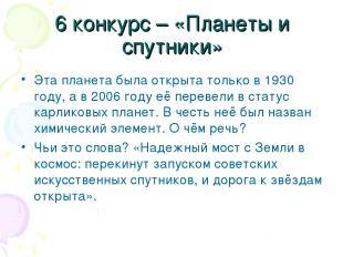 6 конкурс – «Планеты и спутники» Эта планета была открыта только в 1930 году, а