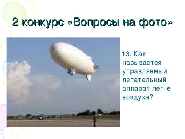 2 конкурс «Вопросы на фото» 13. Как называется управляемый летательный аппарат легче воздуха?