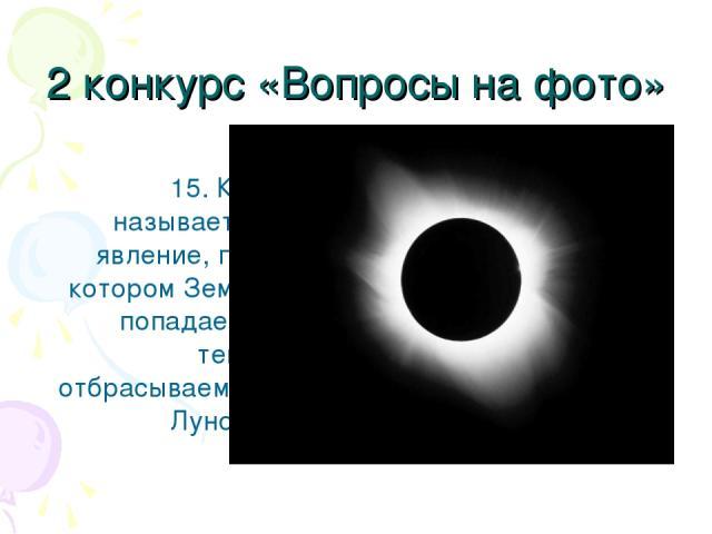 2 конкурс «Вопросы на фото» 15. Как называется явление, при котором Земля попадает в тень, отбрасываемую Луной?