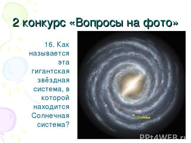 2 конкурс «Вопросы на фото» 16. Как называется эта гигантская звёздная система, в которой находится Солнечная система?