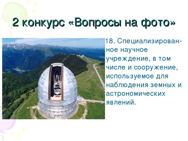 2 конкурс «Вопросы на фото» 18. Специализирован-ное научное учреждение, в том числе и сооружение, используемое для наблюдения земных и астрономических явлений.
