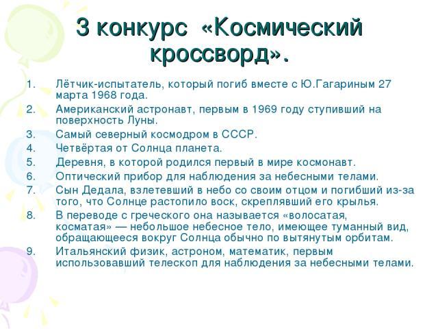 3 конкурс «Космический кроссворд». Лётчик-испытатель, который погиб вместе с Ю.Гагариным 27 марта 1968 года. Американский астронавт, первым в 1969 году ступивший на поверхность Луны. Самый северный космодром в СССР. Четвёртая от Солнца планета. Дере…