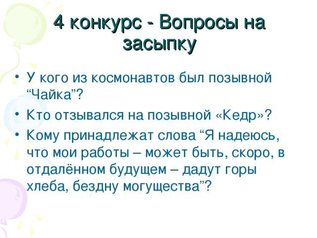 """4 конкурс - Вопросы на засыпку У кого из космонавтов был позывной """"Чайка""""? Кто отзывался на позывной «Кедр»? Кому принадлежат слова """"Я надеюсь, что мои работы – может быть, скоро, в отдалённом будущем – дадут горы хлеба, бездну могущества""""?"""