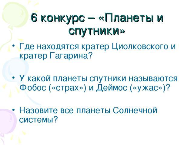 6 конкурс – «Планеты и спутники» Где находятся кратер Циолковского и кратер Гагарина? У какой планеты спутники называются Фобос («страх») и Деймос («ужас»)? Назовите все планеты Солнечной системы?